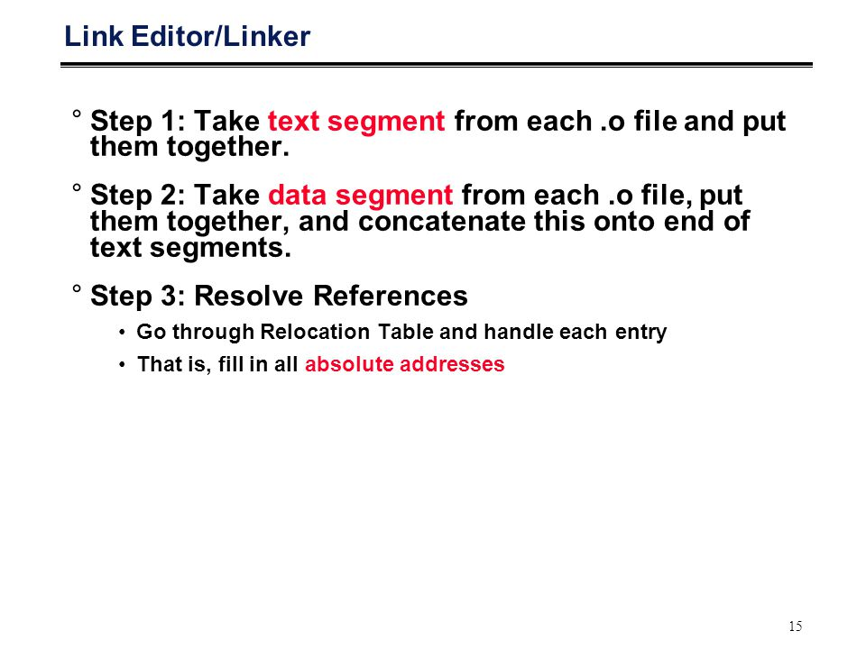 15 Link Editor/Linker °Step 1: Take text segment from each.o file and put them together.
