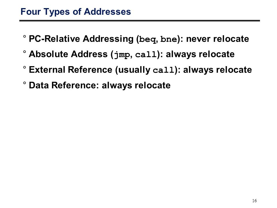 16 Four Types of Addresses °PC-Relative Addressing ( beq, bne ): never relocate °Absolute Address ( jmp, call ): always relocate °External Reference (