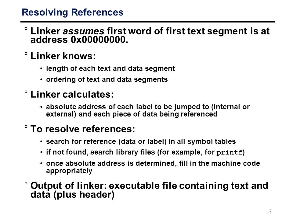 17 Resolving References °Linker assumes first word of first text segment is at address 0x00000000. °Linker knows: length of each text and data segment