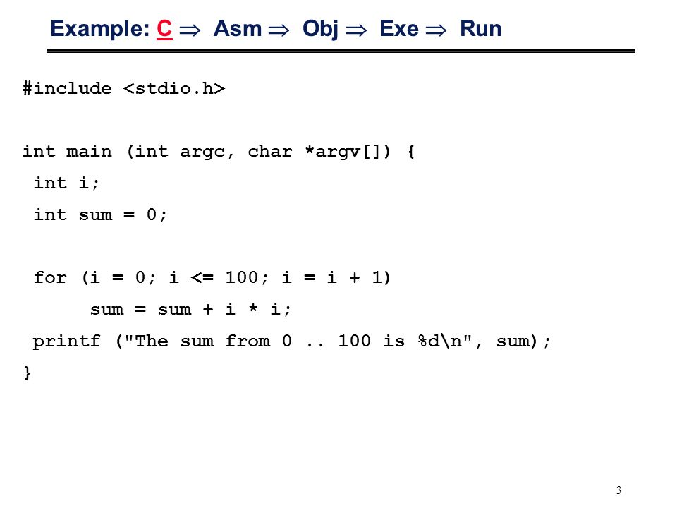 3 Example: C  Asm  Obj  Exe  Run #include int main (int argc, char *argv[]) { int i; int sum = 0; for (i = 0; i <= 100; i = i + 1) sum = sum + i * i; printf ( The sum from 0..