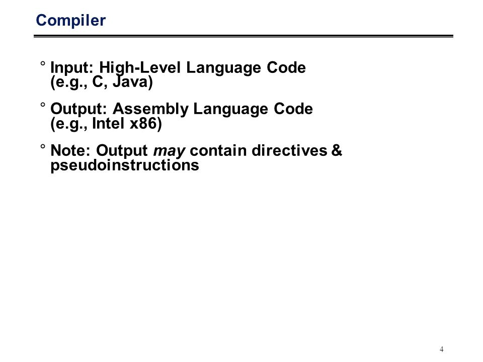 4 Compiler °Input: High-Level Language Code (e.g., C, Java) °Output: Assembly Language Code (e.g., Intel x86) °Note: Output may contain directives & p