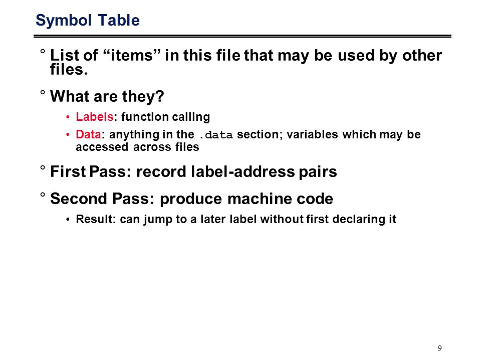 "9 Symbol Table °List of ""items"" in this file that may be used by other files. °What are they? Labels: function calling Data: anything in the.data sect"