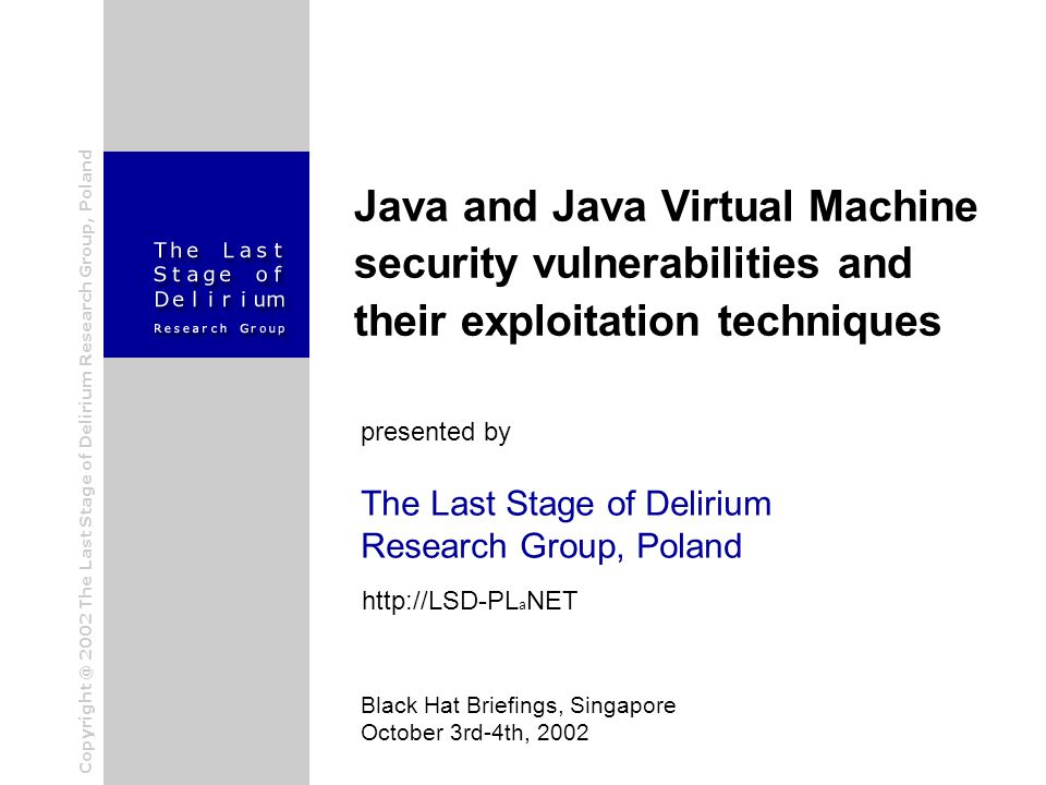 The Last Stage of Delirium Research Group, Poland Java and Java Virtual Machine security vulnerabilities and their exploitation techniques presented by Black Hat Briefings, Singapore October 3rd-4th, 2002 http://LSD-PL a NET Copyright @ 2002 The Last Stage of Delirium Research Group, Poland