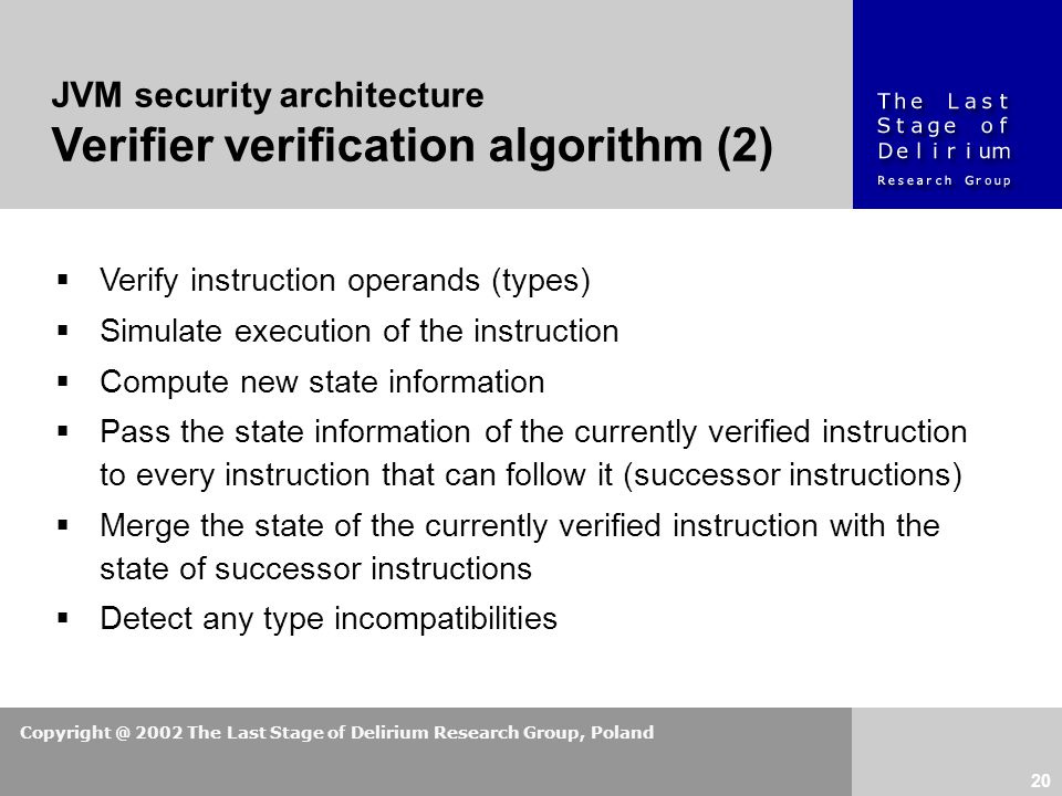 Copyright @ 2002 The Last Stage of Delirium Research Group, Poland 20  Verify instruction operands (types)  Simulate execution of the instruction  Compute new state information  Pass the state information of the currently verified instruction to every instruction that can follow it (successor instructions)  Merge the state of the currently verified instruction with the state of successor instructions  Detect any type incompatibilities JVM security architecture Verifier verification algorithm (2)