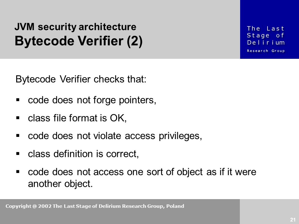Copyright @ 2002 The Last Stage of Delirium Research Group, Poland 21 JVM security architecture Bytecode Verifier (2) Bytecode Verifier checks that:  code does not forge pointers,  class file format is OK,  code does not violate access privileges,  class definition is correct,  code does not access one sort of object as if it were another object.