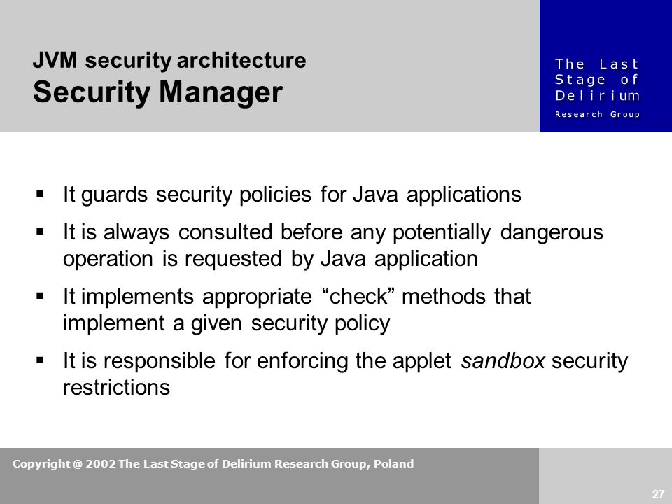 Copyright @ 2002 The Last Stage of Delirium Research Group, Poland 27  It guards security policies for Java applications  It is always consulted before any potentially dangerous operation is requested by Java application  It implements appropriate check methods that implement a given security policy  It is responsible for enforcing the applet sandbox security restrictions JVM security architecture Security Manager