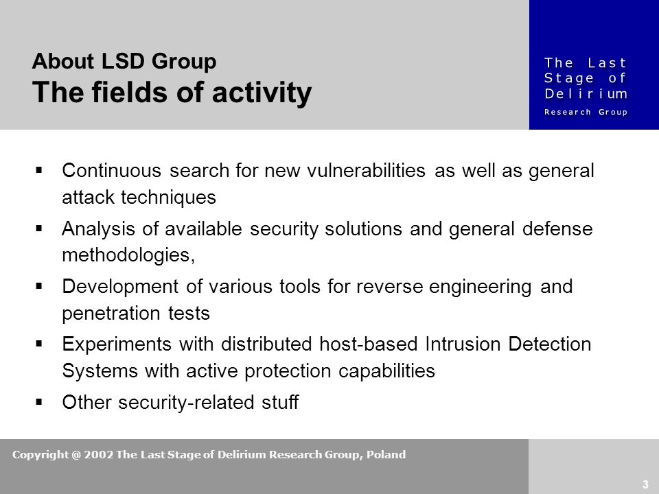 Copyright @ 2002 The Last Stage of Delirium Research Group, Poland 3 About LSD Group The fields of activity  Continuous search for new vulnerabilities as well as general attack techniques  Analysis of available security solutions and general defense methodologies,  Development of various tools for reverse engineering and penetration tests  Experiments with distributed host-based Intrusion Detection Systems with active protection capabilities  Other security-related stuff