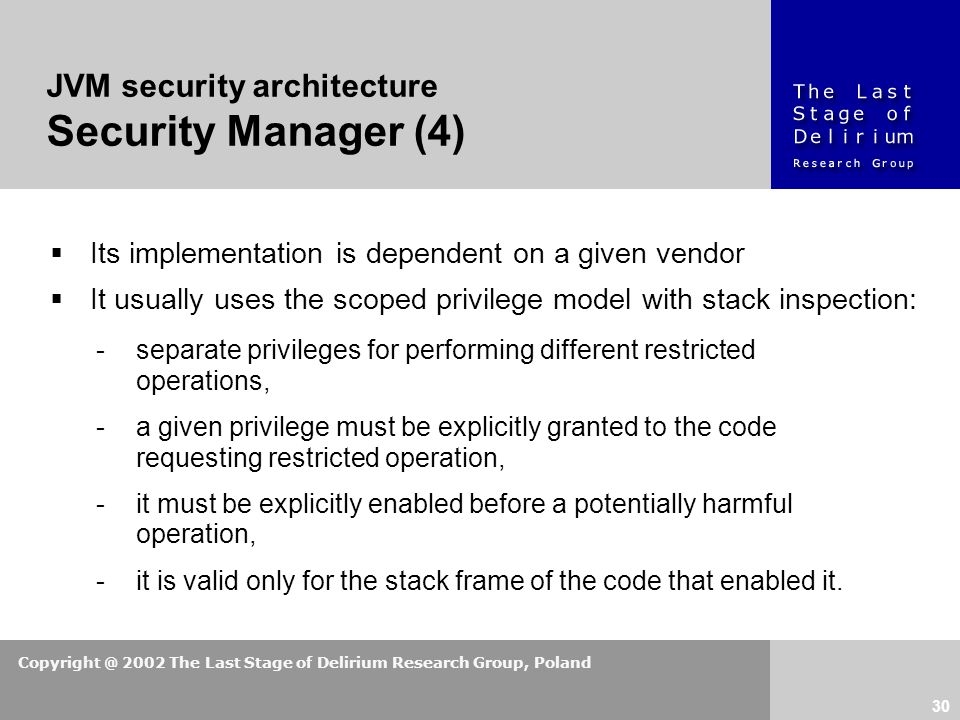 Copyright @ 2002 The Last Stage of Delirium Research Group, Poland 30  Its implementation is dependent on a given vendor  It usually uses the scoped privilege model with stack inspection: JVM security architecture Security Manager (4) -separate privileges for performing different restricted operations, -a given privilege must be explicitly granted to the code requesting restricted operation, -it must be explicitly enabled before a potentially harmful operation, -it is valid only for the stack frame of the code that enabled it.