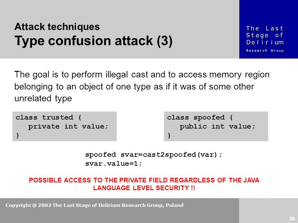 Copyright @ 2002 The Last Stage of Delirium Research Group, Poland 36 spoofed svar=cast2spoofed(var); svar.value=1; Attack techniques Type confusion attack (3) The goal is to perform illegal cast and to access memory region belonging to an object of one type as if it was of some other unrelated type POSSIBLE ACCESS TO THE PRIVATE FIELD REGARDLESS OF THE JAVA LANGUAGE LEVEL SECURITY !.