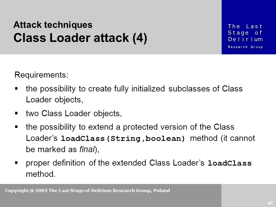 Copyright @ 2002 The Last Stage of Delirium Research Group, Poland 41 Attack techniques Class Loader attack (4) Requirements:  the possibility to create fully initialized subclasses of Class Loader objects,  two Class Loader objects,  the possibility to extend a protected version of the Class Loader's loadClass(String,boolean) method (it cannot be marked as final),  proper definition of the extended Class Loader's loadClass method.