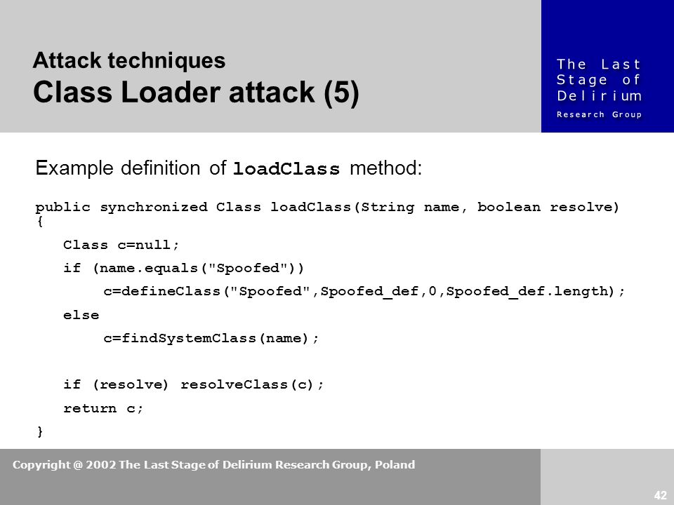 Copyright @ 2002 The Last Stage of Delirium Research Group, Poland 42 Attack techniques Class Loader attack (5) Example definition of loadClass method: public synchronized Class loadClass(String name, boolean resolve) { Class c=null; if (name.equals( Spoofed )) c=defineClass( Spoofed ,Spoofed_def,0,Spoofed_def.length); else c=findSystemClass(name); if (resolve) resolveClass(c); return c; }