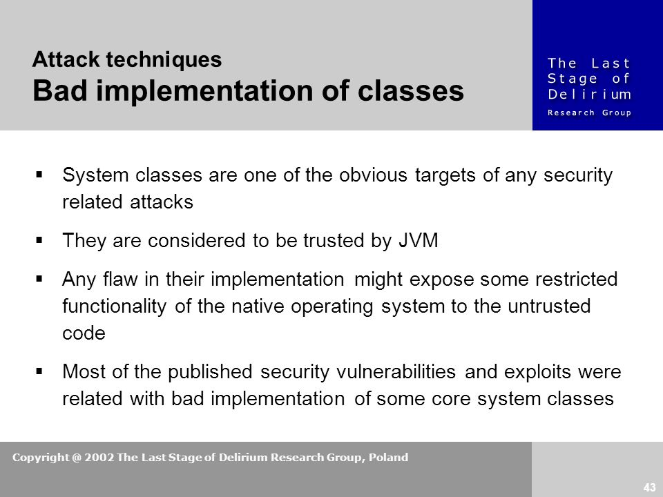 Copyright @ 2002 The Last Stage of Delirium Research Group, Poland 43  System classes are one of the obvious targets of any security related attacks  They are considered to be trusted by JVM  Any flaw in their implementation might expose some restricted functionality of the native operating system to the untrusted code  Most of the published security vulnerabilities and exploits were related with bad implementation of some core system classes Attack techniques Bad implementation of classes