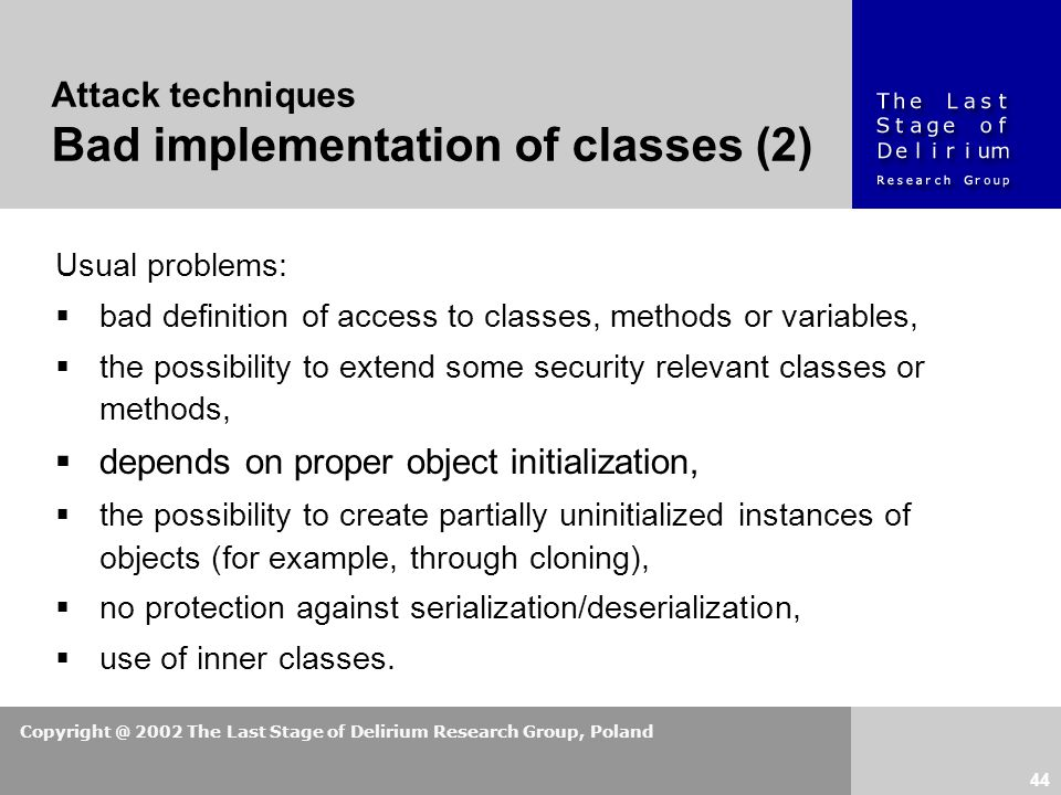 Copyright @ 2002 The Last Stage of Delirium Research Group, Poland 44 Usual problems:  bad definition of access to classes, methods or variables,  the possibility to extend some security relevant classes or methods,  depends on proper object initialization,  the possibility to create partially uninitialized instances of objects (for example, through cloning),  no protection against serialization/deserialization,  use of inner classes.