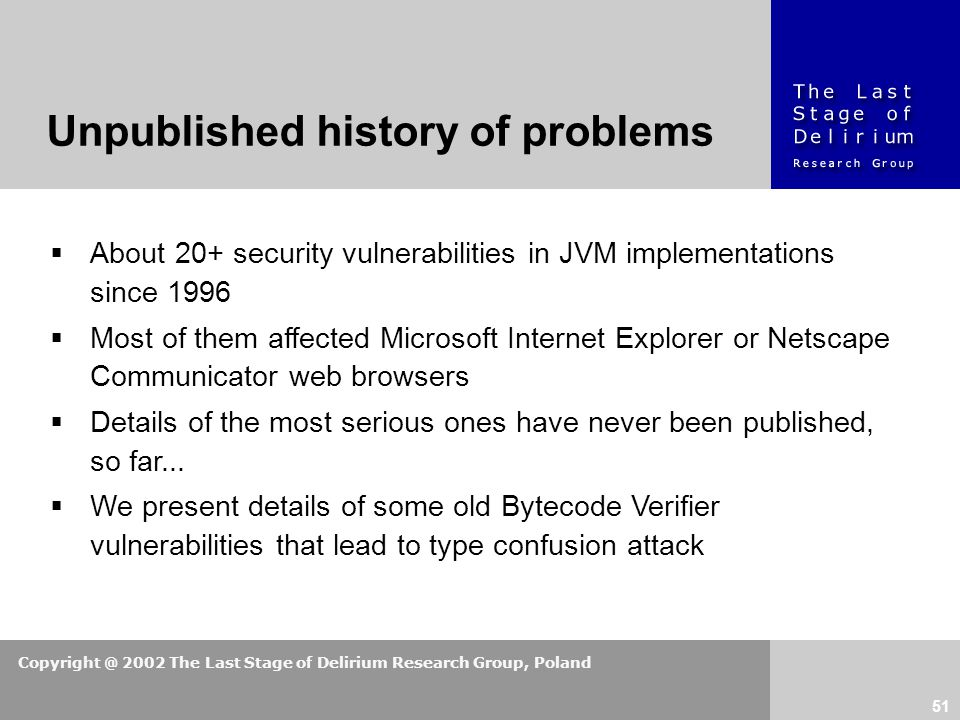 Copyright @ 2002 The Last Stage of Delirium Research Group, Poland 51  About 20+ security vulnerabilities in JVM implementations since 1996  Most of them affected Microsoft Internet Explorer or Netscape Communicator web browsers  Details of the most serious ones have never been published, so far...