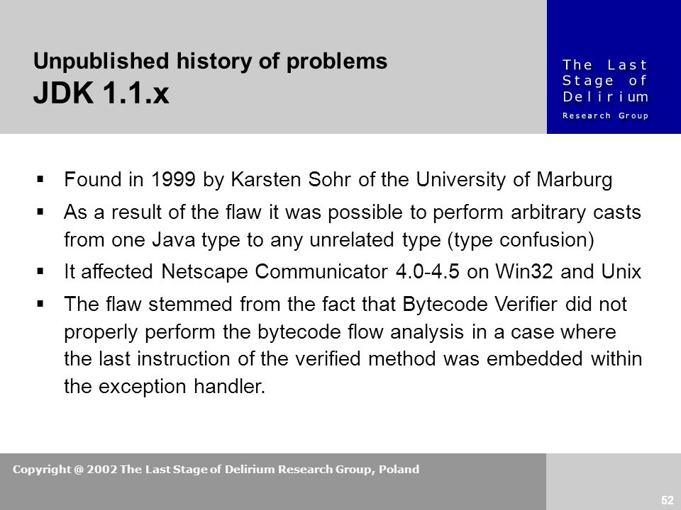 Copyright @ 2002 The Last Stage of Delirium Research Group, Poland 52 Unpublished history of problems JDK 1.1.x  Found in 1999 by Karsten Sohr of the University of Marburg  As a result of the flaw it was possible to perform arbitrary casts from one Java type to any unrelated type (type confusion)  It affected Netscape Communicator 4.0-4.5 on Win32 and Unix  The flaw stemmed from the fact that Bytecode Verifier did not properly perform the bytecode flow analysis in a case where the last instruction of the verified method was embedded within the exception handler.