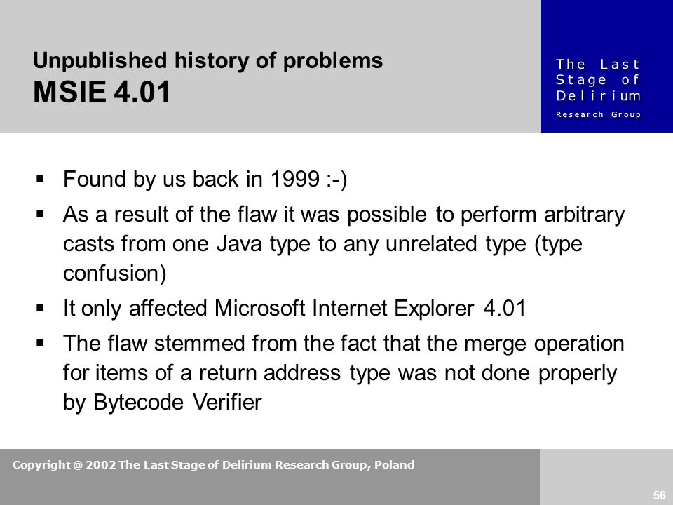 Copyright @ 2002 The Last Stage of Delirium Research Group, Poland 56  Found by us back in 1999 :-)  As a result of the flaw it was possible to perform arbitrary casts from one Java type to any unrelated type (type confusion)  It only affected Microsoft Internet Explorer 4.01  The flaw stemmed from the fact that the merge operation for items of a return address type was not done properly by Bytecode Verifier Unpublished history of problems MSIE 4.01