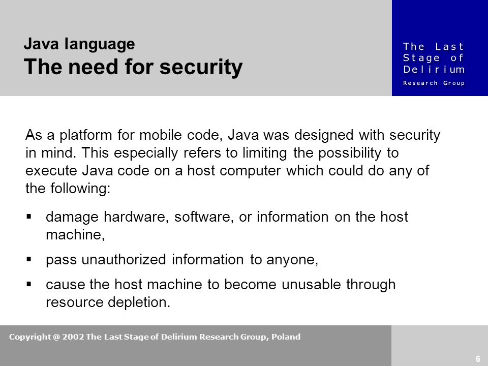 Copyright @ 2002 The Last Stage of Delirium Research Group, Poland 6 As a platform for mobile code, Java was designed with security in mind.