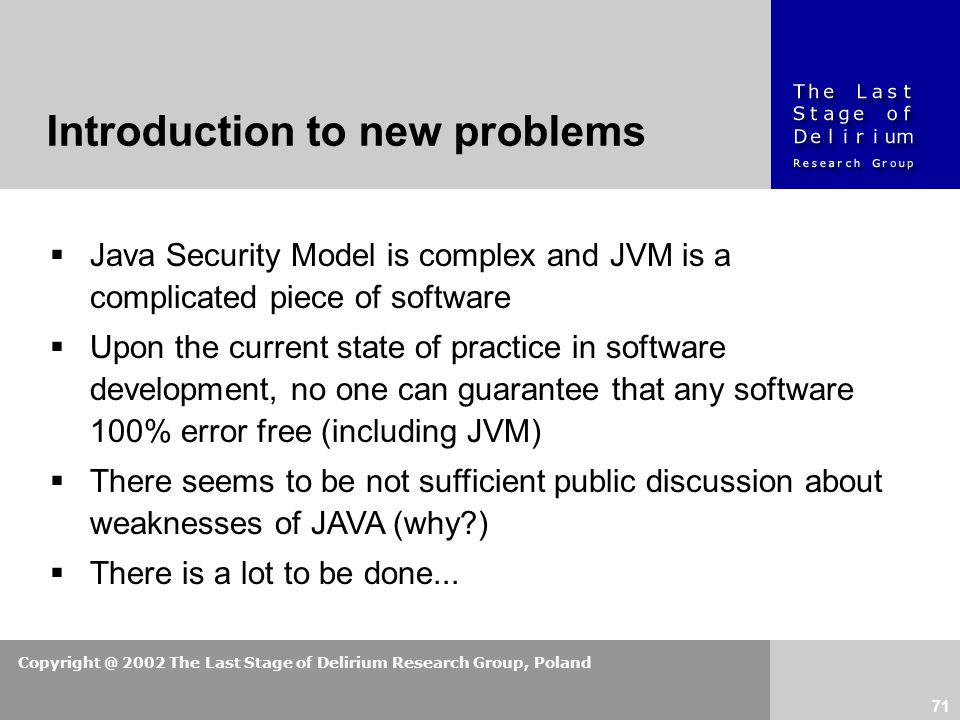 Copyright @ 2002 The Last Stage of Delirium Research Group, Poland 71  Java Security Model is complex and JVM is a complicated piece of software  Upon the current state of practice in software development, no one can guarantee that any software 100% error free (including JVM)  There seems to be not sufficient public discussion about weaknesses of JAVA (why?)  There is a lot to be done...