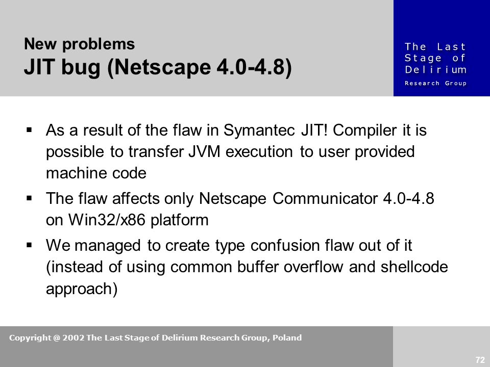 Copyright @ 2002 The Last Stage of Delirium Research Group, Poland 72 New problems JIT bug (Netscape 4.0-4.8)  As a result of the flaw in Symantec JIT.
