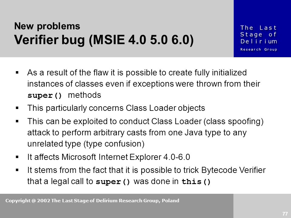Copyright @ 2002 The Last Stage of Delirium Research Group, Poland 77 New problems Verifier bug (MSIE 4.0 5.0 6.0)  As a result of the flaw it is possible to create fully initialized instances of classes even if exceptions were thrown from their super() methods  This particularly concerns Class Loader objects  This can be exploited to conduct Class Loader (class spoofing) attack to perform arbitrary casts from one Java type to any unrelated type (type confusion)  It affects Microsoft Internet Explorer 4.0-6.0  It stems from the fact that it is possible to trick Bytecode Verifier that a legal call to super() was done in this()