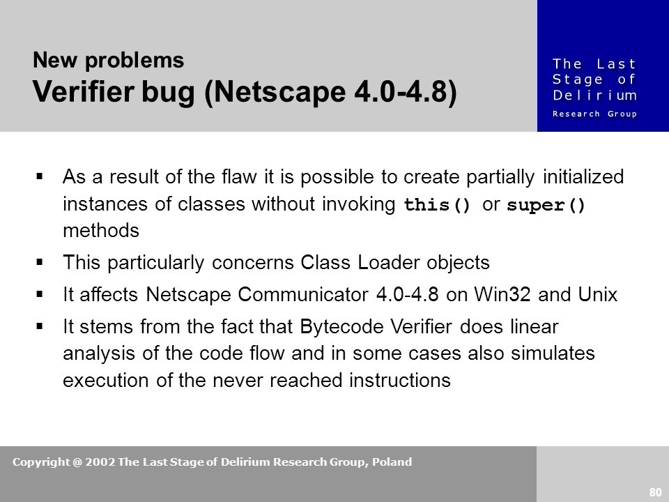 Copyright @ 2002 The Last Stage of Delirium Research Group, Poland 80 New problems Verifier bug (Netscape 4.0-4.8)  As a result of the flaw it is possible to create partially initialized instances of classes without invoking this() or super() methods  This particularly concerns Class Loader objects  It affects Netscape Communicator 4.0-4.8 on Win32 and Unix  It stems from the fact that Bytecode Verifier does linear analysis of the code flow and in some cases also simulates execution of the never reached instructions
