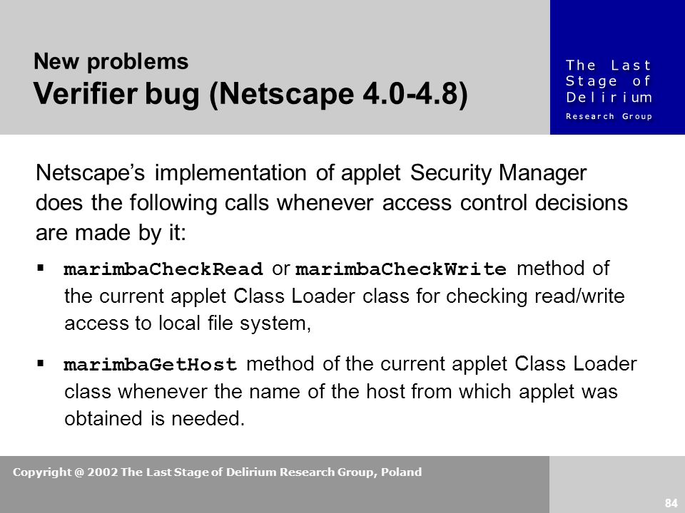 Copyright @ 2002 The Last Stage of Delirium Research Group, Poland 84 New problems Verifier bug (Netscape 4.0-4.8) Netscape's implementation of applet Security Manager does the following calls whenever access control decisions are made by it:  marimbaCheckRead or marimbaCheckWrite method of the current applet Class Loader class for checking read/write access to local file system,  marimbaGetHost method of the current applet Class Loader class whenever the name of the host from which applet was obtained is needed.