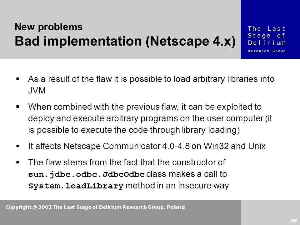 Copyright @ 2002 The Last Stage of Delirium Research Group, Poland 86 New problems Bad implementation (Netscape 4.x)  As a result of the flaw it is possible to load arbitrary libraries into JVM  When combined with the previous flaw, it can be exploited to deploy and execute arbitrary programs on the user computer (it is possible to execute the code through library loading)  It affects Netscape Communicator 4.0-4.8 on Win32 and Unix  The flaw stems from the fact that the constructor of sun.jdbc.odbc.JdbcOdbc class makes a call to System.loadLibrary method in an insecure way