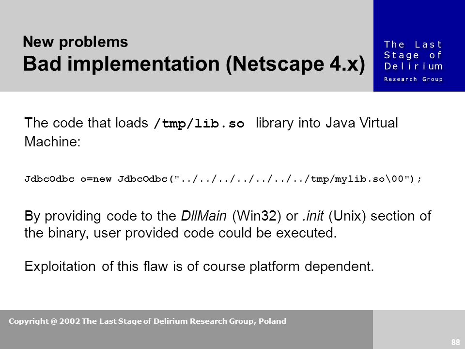 Copyright @ 2002 The Last Stage of Delirium Research Group, Poland 88 The code that loads /tmp/lib.so library into Java Virtual Machine: JdbcOdbc o=new JdbcOdbc( ../../../../../../../tmp/mylib.so\00 ); By providing code to the DllMain (Win32) or.init (Unix) section of the binary, user provided code could be executed.