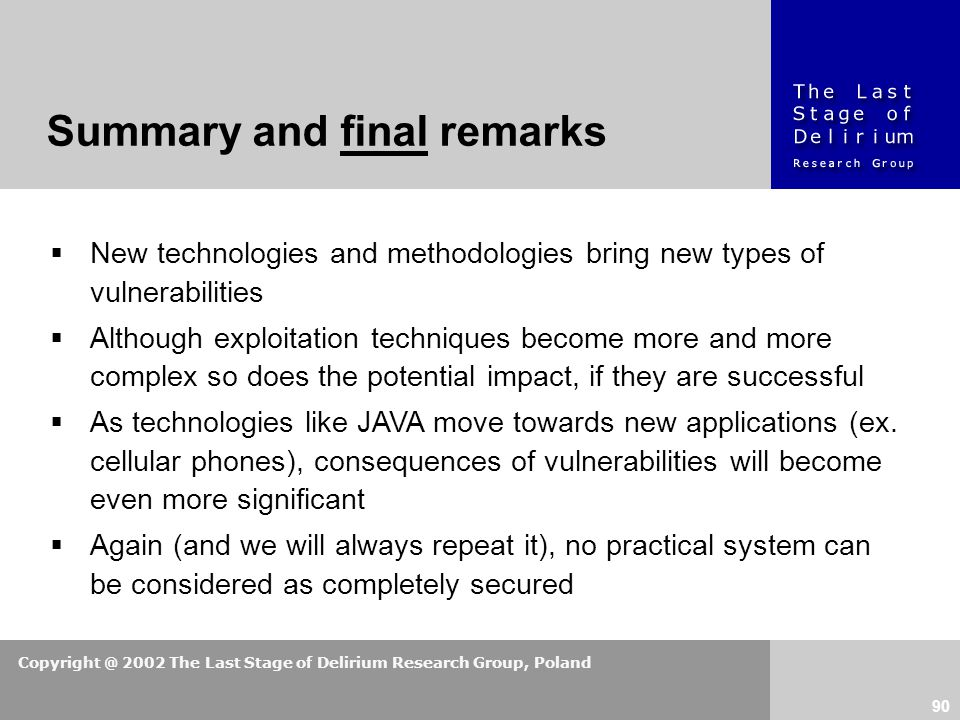 Copyright @ 2002 The Last Stage of Delirium Research Group, Poland 90  New technologies and methodologies bring new types of vulnerabilities  Although exploitation techniques become more and more complex so does the potential impact, if they are successful  As technologies like JAVA move towards new applications (ex.