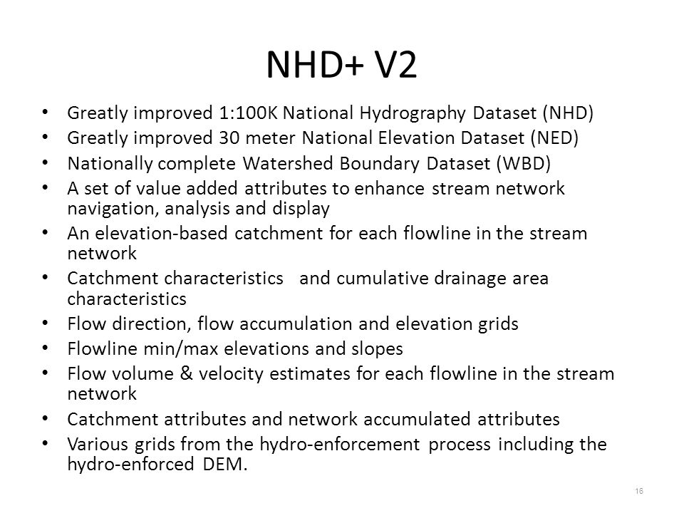 NHD+ V2 Greatly improved 1:100K National Hydrography Dataset (NHD) Greatly improved 30 meter National Elevation Dataset (NED) Nationally complete Watershed Boundary Dataset (WBD) A set of value added attributes to enhance stream network navigation, analysis and display An elevation-based catchment for each flowline in the stream network Catchment characteristics and cumulative drainage area characteristics Flow direction, flow accumulation and elevation grids Flowline min/max elevations and slopes Flow volume & velocity estimates for each flowline in the stream network Catchment attributes and network accumulated attributes Various grids from the hydro-enforcement process including the hydro-enforced DEM.