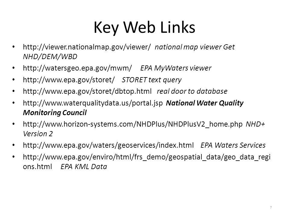 Key Web Links http://viewer.nationalmap.gov/viewer/ national map viewer Get NHD/DEM/WBD http://watersgeo.epa.gov/mwm/ EPA MyWaters viewer http://www.epa.gov/storet/ STORET text query http://www.epa.gov/storet/dbtop.html real door to database http://www.waterqualitydata.us/portal.jsp National Water Quality Monitoring Council http://www.horizon-systems.com/NHDPlus/NHDPlusV2_home.php NHD+ Version 2 http://www.epa.gov/waters/geoservices/index.html EPA Waters Services http://www.epa.gov/enviro/html/frs_demo/geospatial_data/geo_data_regi ons.html EPA KML Data 7