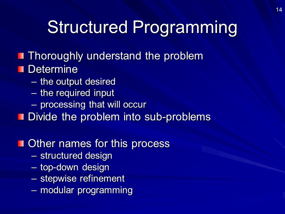 14 Structured Programming Thoroughly understand the problem Determine –the output desired –the required input –processing that will occur Divide the problem into sub-problems Other names for this process –structured design –top-down design –stepwise refinement –modular programming