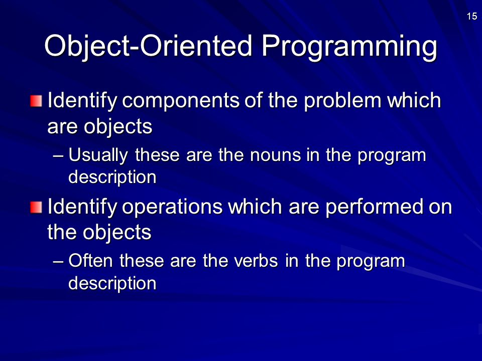 15 Object-Oriented Programming Identify components of the problem which are objects –Usually these are the nouns in the program description Identify operations which are performed on the objects –Often these are the verbs in the program description