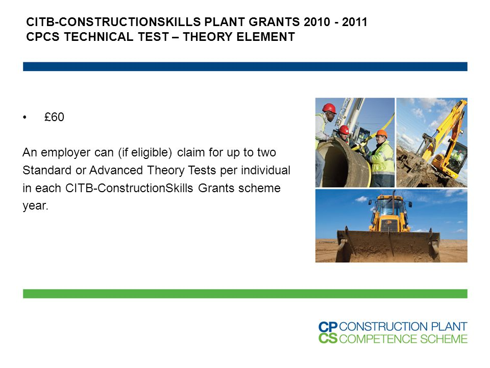 £60 An employer can (if eligible) claim for up to two Standard or Advanced Theory Tests per individual in each CITB-ConstructionSkills Grants scheme year.