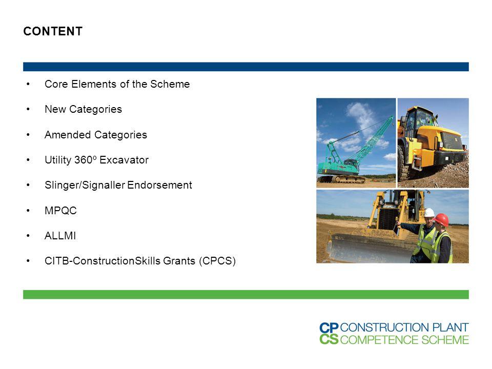 CONTENT Core Elements of the Scheme New Categories Amended Categories Utility 360º Excavator Slinger/Signaller Endorsement MPQC ALLMI CITB-ConstructionSkills Grants (CPCS)