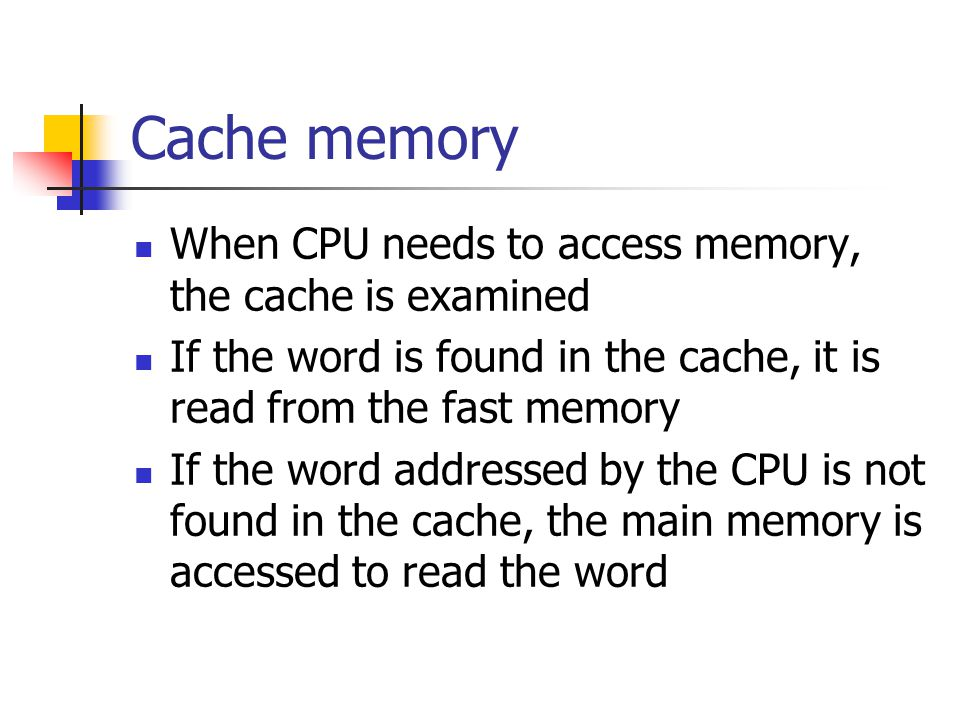Cache memory When CPU needs to access memory, the cache is examined If the word is found in the cache, it is read from the fast memory If the word add