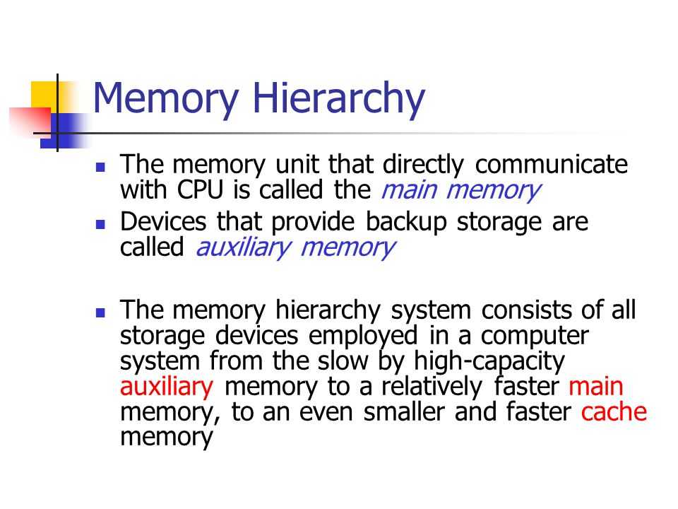 Memory Hierarchy The memory unit that directly communicate with CPU is called the main memory Devices that provide backup storage are called auxiliary