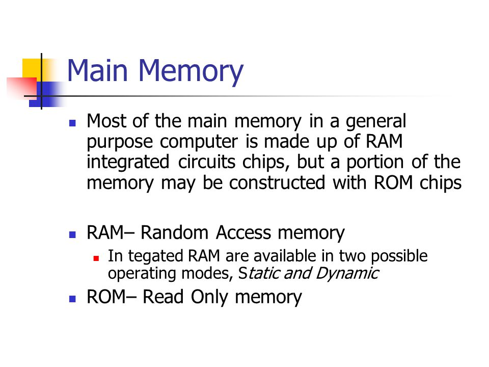 Main Memory Most of the main memory in a general purpose computer is made up of RAM integrated circuits chips, but a portion of the memory may be cons