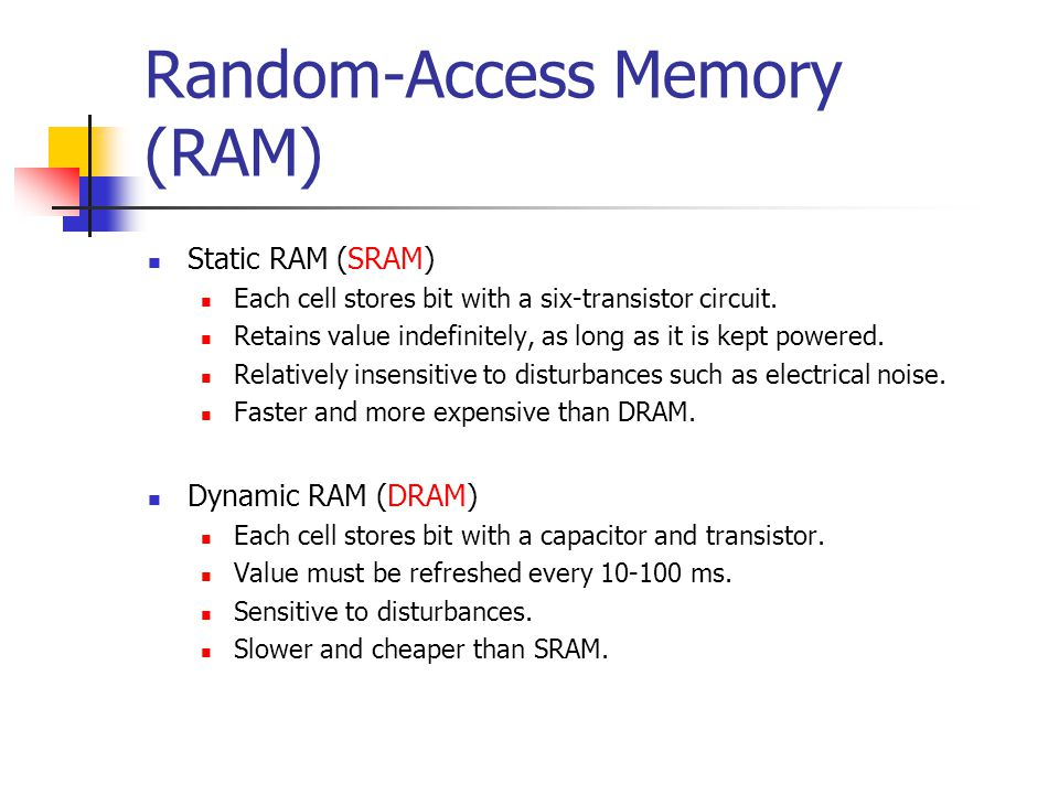 Random-Access Memory (RAM) Static RAM (SRAM) Each cell stores bit with a six-transistor circuit. Retains value indefinitely, as long as it is kept pow