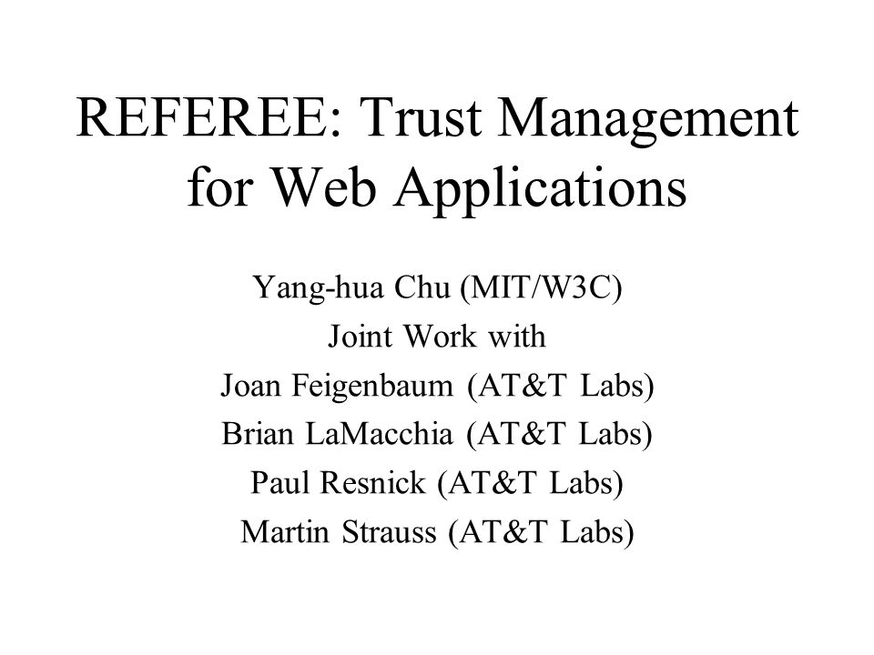 Reference REFEREE Website –http://www.w3.org/pub/WWW/PICS/TrustMgt –link to the REFEREE demo –link to [BFL96] paper M.