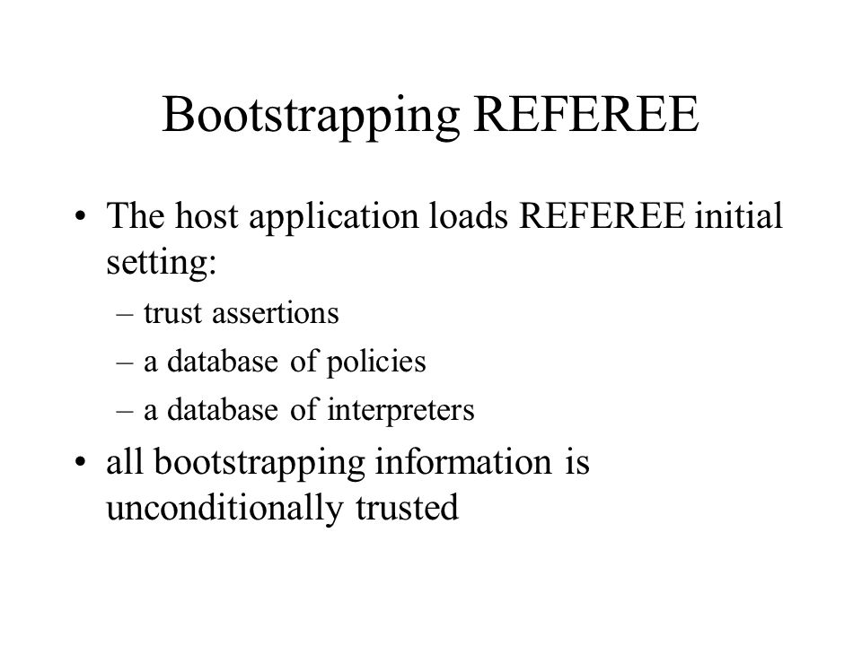 Bootstrapping REFEREE The host application loads REFEREE initial setting: –trust assertions –a database of policies –a database of interpreters all bootstrapping information is unconditionally trusted