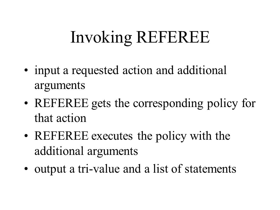 Invoking REFEREE input a requested action and additional arguments REFEREE gets the corresponding policy for that action REFEREE executes the policy with the additional arguments output a tri-value and a list of statements