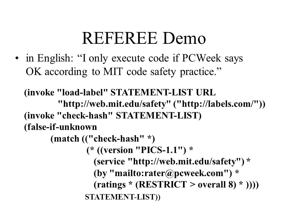 REFEREE Demo in English: I only execute code if PCWeek says OK according to MIT code safety practice. (invoke load-label STATEMENT-LIST URL http://web.mit.edu/safety ( http://labels.com/ )) (invoke check-hash STATEMENT-LIST) (false-if-unknown (match (( check-hash *) (* ((version PICS-1.1 ) * (service http://web.mit.edu/safety ) * (by mailto:rater@pcweek.com ) * (ratings * (RESTRICT > overall 8) * )))) STATEMENT-LIST))