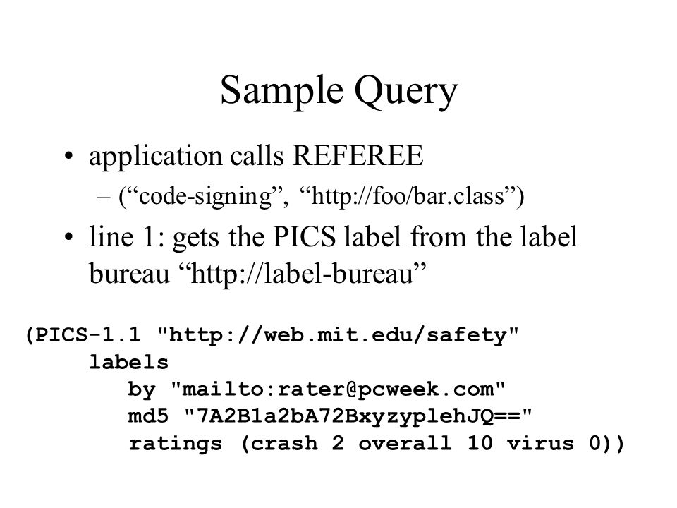 Sample Query application calls REFEREE –( code-signing , http://foo/bar.class ) line 1: gets the PICS label from the label bureau http://label-bureau (PICS-1.1 http://web.mit.edu/safety labels by mailto:rater@pcweek.com md5 7A2B1a2bA72BxyzyplehJQ== ratings (crash 2 overall 10 virus 0))
