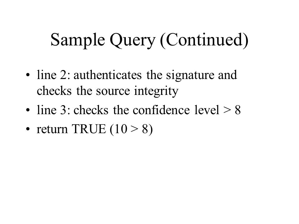 Sample Query (Continued) line 2: authenticates the signature and checks the source integrity line 3: checks the confidence level > 8 return TRUE (10 > 8)