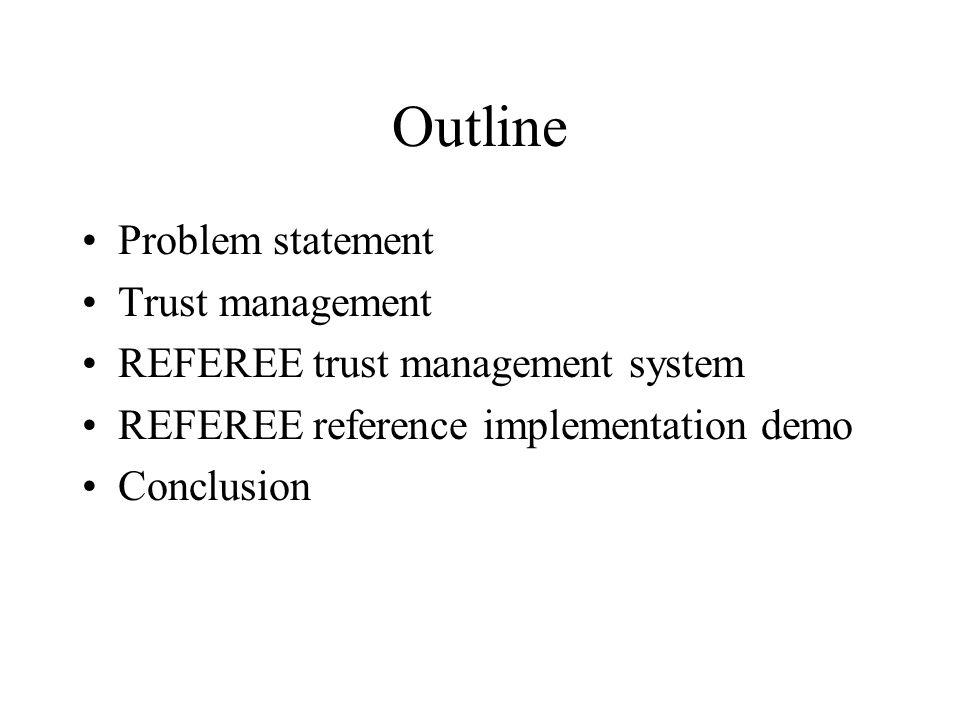 Outline Problem statement Trust management REFEREE trust management system REFEREE reference implementation demo Conclusion