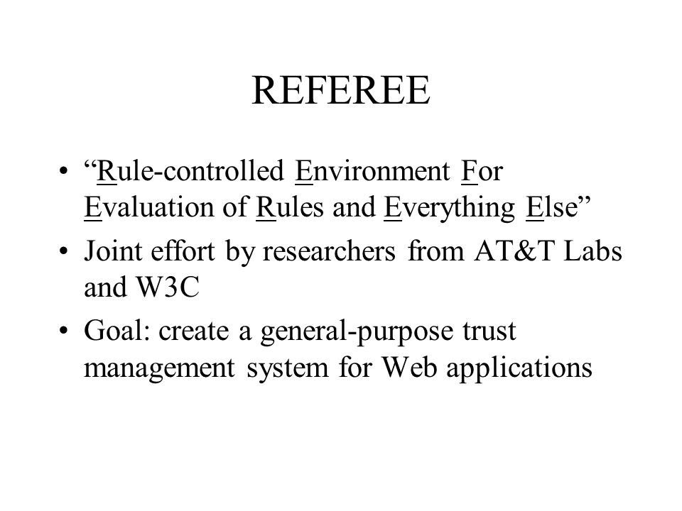 Recap of major REFEREE design principles Local policy controls everything Separate security policy specification from policy evaluation –policies are programs –Profiles-0.92 vs.