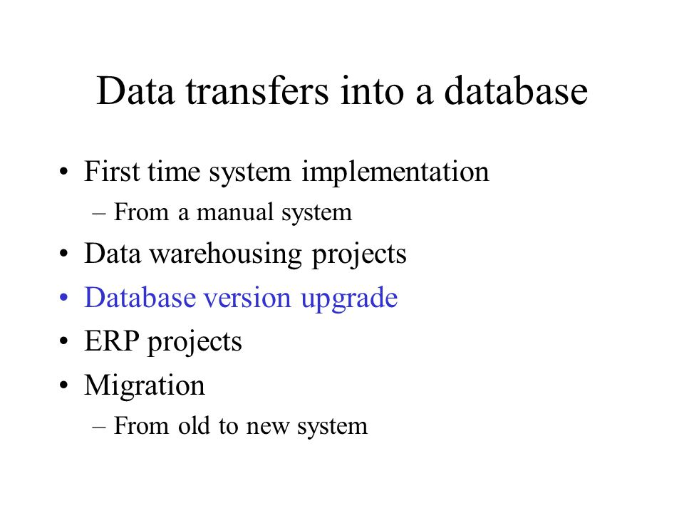 Data transfers into a database First time system implementation –From a manual system Data warehousing projects Database version upgrade ERP projects Migration –From old to new system