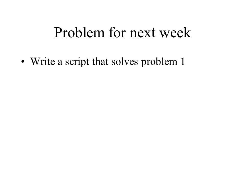 Problem for next week Write a script that solves problem 1