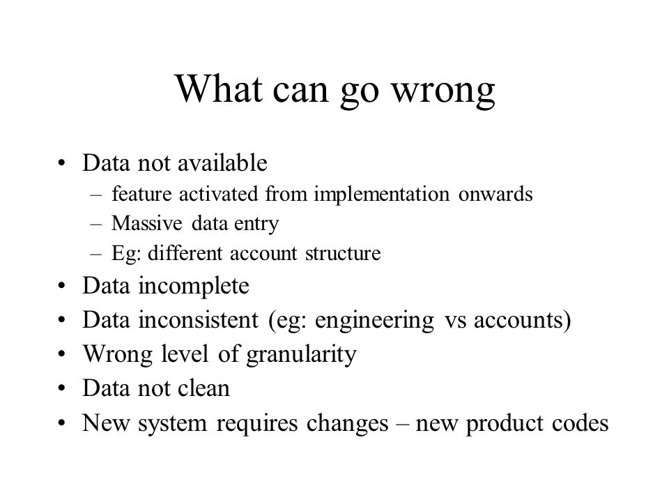 What can go wrong Data not available –feature activated from implementation onwards –Massive data entry –Eg: different account structure Data incomplete Data inconsistent (eg: engineering vs accounts) Wrong level of granularity Data not clean New system requires changes – new product codes